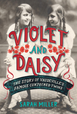 Violet and Daisy: The Story of Vaudeville's Famous Conjoined Twins - Miller, Sarah