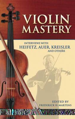 Violin Mastery: Interviews with Heifetz, Auer, Kreisler and Others - Martens, Frederick H (Editor)