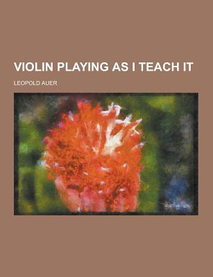 Violin Playing as I Teach It - Auer, Leopold