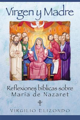 Virgen y Madre: Reflexiones Biblicas Sobre Maria de Nazaret - Elizondo, Virgilio