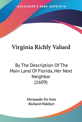 Virginia Richly Valued: By the Description of the Main Land of Florida, Her Next Neiby the Description of the Main Land of Florida, Her Next Neighbor (1609) Ghbor (1609) - Soto, Hernando de, and Hakluyt, Richard (Translated by)