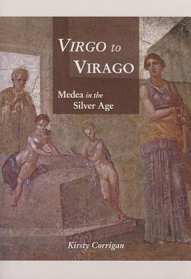 Virgo to Virago: Medea in the Silver Age - Corrigan, Kirsty