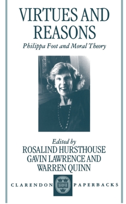 Virtues and Reasons: Philippa Foot and Moral Theory: Essays in Honour of Philippa Foot - Hursthouse, Rosalind (Editor), and Lawrence, Gavin (Editor), and Quinn, Warren (Editor)
