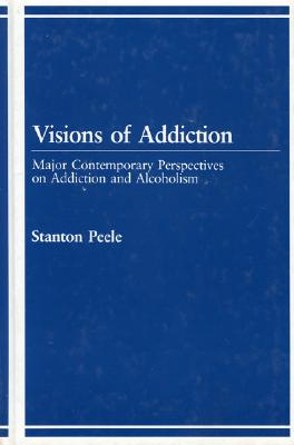Visions of Addiction: Major Contemporary Perspectives on Addiction and Alcholism - Peele, Stanton (Editor)