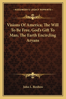 Visions of America; The Will to Be Free, God's Gift to Man; The Earth Encircling Aryans - Benbow, John L