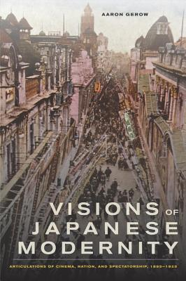 Visions of Japanese Modernity: Articulations of Cinema, Nation, and Spectatorship, 1895-1925 - Gerow, Aaron