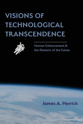 Visions of Technological Transcendence: Human Enhancement and the Rhetoric of the Future - Herrick, James a