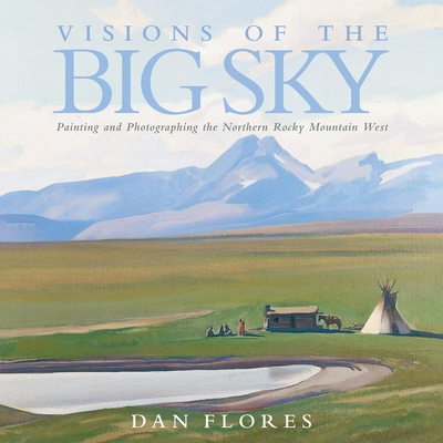 Visions of the Big Sky: Painting and Photographing the Northern Rocky Mountain West - Flores, Dan