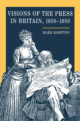 Visions of the Press in Britain, 1850-1950 - Hampton, Mark