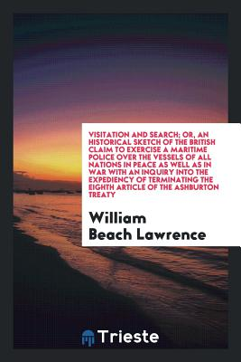 Visitation and Search; Or, an Historical Sketch of the British Claim to Exercise a Maritime Police Over the Vessels of All Nations in Peace as Well as in War with an Inquiry Into the Expediency of Terminating the Eighth Article of the Ashburton Treaty - Lawrence, William Beach