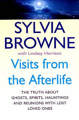 Visits From The Afterlife: The truth about ghosts, spirits, hauntings and reunions with lost loved ones - Browne, Sylvia, and Harrison, Lindsay