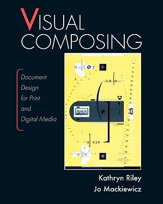 Visual Composing: Document Design for Print and Digital Media - Riley, Kathryn, and Mackiewicz, Jo
