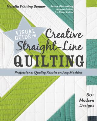 Visual Guide to Creative Straight-Line Quilting: Professional-Quality Results on Any Machine; 60+ Modern Designs - Bonner, Natalia Whiting
