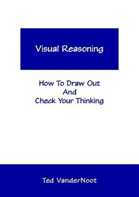 Visual Reasoning: How To Draw Out And Check Your Thinking - Vandernoot, Ted