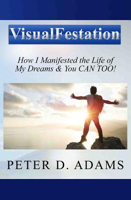 Visualfestation: How I Manifested the Life of My Dreams & You Can Too! - Adams, Peter