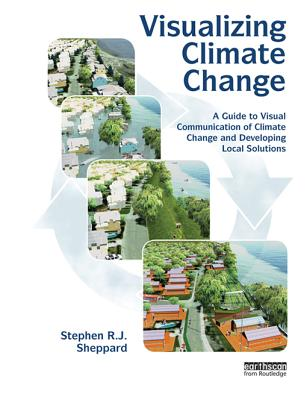 Visualizing Climate Change: A Guide to Visual Communication of Climate Change and Developing Local Solutions - Sheppard, Stephen R J