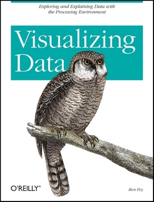 Visualizing Data: Exploring and Explaining Data with the Processing Environment - Fry, Ben