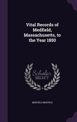 Vital Records of Medfield, Massachusetts, to the Year 1850 - Medfield, Medfield