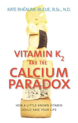 Vitamin K2 and the Calcium Paradox: How a Little-Known Vitamin Could Save Your Life - Rheaume-Bleue, Kate