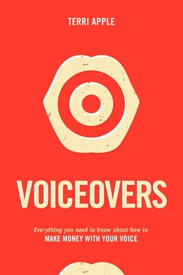 Voiceovers: Everything You Need to Know about How to Make Money with Your Voice - Apple, Terri