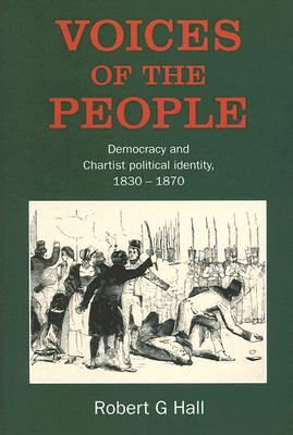 Voices of the People: Democracy and Chartist Political Identity, 1830-1870 - Hall, Robert G