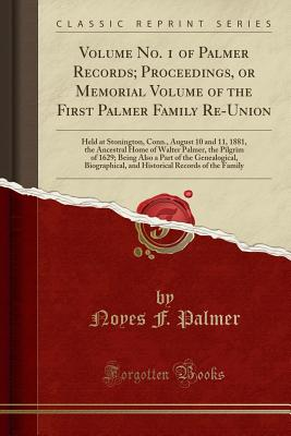 Volume No; 1 of Palmer Records, Proceedings, or Memorial Volume of the First Palmer Family Re-Union, Vol. 1: Held at Stonington, Conn;, August 10& 11, 1881, the Ancestral Home of Walter Palmer, the Pilgrim of 1629, Being Also a Part of the Genealogical, B - Palmer, Noyes F