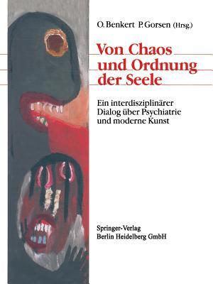 Von Chaos Und Ordnung Der Seele: Ein Interdisziplinarer Dialog Uber Psychiatrie Und Moderne Kunst - Benkert, Otto (Editor), and Kraft, Hartmut, and Gorsen, Peter (Editor)