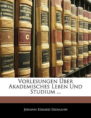 Vorlesungen Uber Akademisches Leben Und Studium - Erdmann, Johann Eduard
