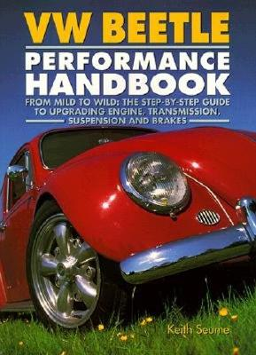 VW Beetle Performance Handbook: A Step-By-Step Guide to Upgrading Engine, Transmission, Suspension and Brakes - Seume, Keith, and Hale, James