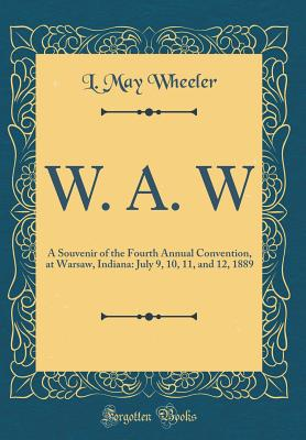 W. A. W: A Souvenir of the Fourth Annual Convention, at Warsaw, Indiana: July 9, 10, 11, and 12, 1889 (Classic Reprint) - Wheeler, L May