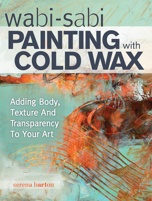 Wabi Sabi Painting with Cold Wax: Adding Body, Texture and Transparency to Your Art - Barton, Serena