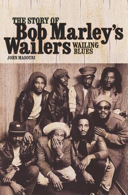 Wailing Blues: The Story of Bob Marley's Wailers - Masouri, John