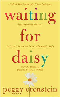 Waiting for Daisy: A Tale of Two Continents, Three Religions, Five Infertility Doctors, an Oscar, an Atomic Bomb, a Romantic Night, and One Woman's Quest to Become a Mother - Orenstein, Peggy