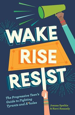 Wake, Rise, Resist: The Progressive Teen's Guide to Fighting Tyrants and A*holes - Kennedy, Kerri, and Spathis, Joanna