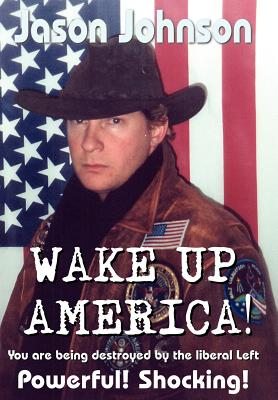 Wake Up America!: You Are Being Destroyed by the Liberal Left - Johnson, Jason
