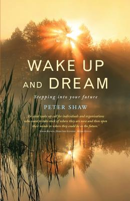 Wake Up and Dream: Stepping into your future - Shaw, Peter