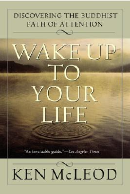 Wake Up to Your Life: Discovering the Buddhist Path of Attention - McLeod, Ken