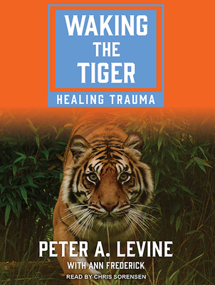 Waking the Tiger: Healing Trauma - Levine, Peter A, and Frederick, Ann, and Sorensen, Chris (Narrator)