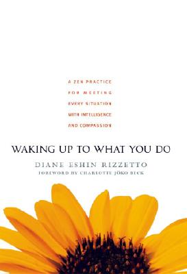 Waking Up to What You Do: A Zen Practice for Meeting Every Situation with Intelligence and Compassion - Rizzetto, Diane Eshin