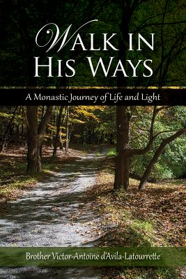 Walk in His Ways: A Monastic Journey of Life and Light - D'Avila-Latourette, Brother Victor, and D'Avila-Latourrette, Victor-Antoine, Brother