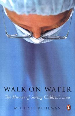 Walk on Water: The Miracle of Saving Children's Lives - Ruhlman, Michael