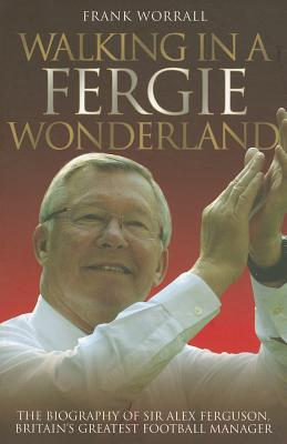 Walking in a Fergie Wonderland: The Biography of Sir Alex Ferguson, Britain's Greatest Football Manager - Worrall, Frank