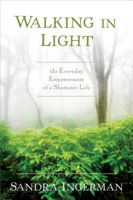 Walking in Light: The Everyday Empowerment of a Shamanic Life - Ingerman, Sandra
