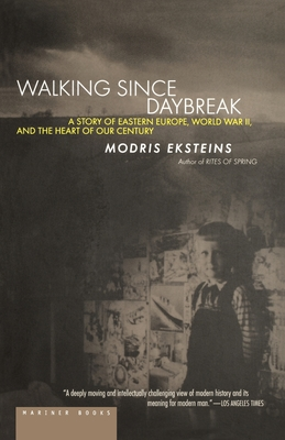 Walking Since Daybreak: A Story of Eastern Europe, World War II, and the Heart of Our Century - Eksteins, Modris