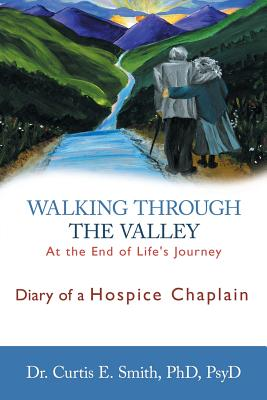 Walking Through the Valley: Diary of a Hospice Chaplain - Smith, Curtis E, Dr., PhD