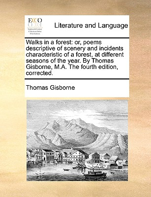 Walks in a Forest: Or, Poems Descriptive of Scenery and Incidents Characteristic of a Forest, at Different Seasons of the Year. by Thomas Gisborne, M.A. the Fourth Edition, Corrected. - Gisborne, Thomas