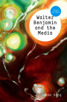 Walter Benjamin and the Media: The Spectacle of Modernity - Kang, Jaeho