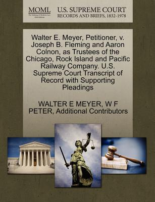 Walter E. Meyer, Petitioner, V. Joseph B. Fleming and Aaron Colnon, as Trustees of the Chicago, Rock Island and Pacific Railway Company. U.S. Supreme Court Transcript of Record with Supporting Pleadings - Meyer, Walter E, and Peter, W F, and Additional Contributors
