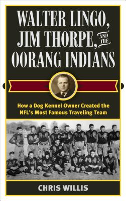 Walter Lingo, Jim Thorpe, and the Oorang Indians: How a Dog Kennel Owner Created the NFL's Most Famous Traveling Team - Willis, Chris