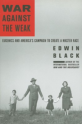 War Against the Weak: Eugenics and America's Campaign to Create a Master Race - Black, Edwin